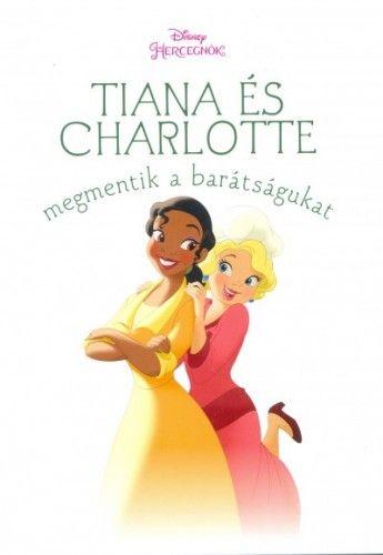 Tiana és Charlotte megmentik a barátságukat - Disney hercegnők - Cynthea Liu pdf epub