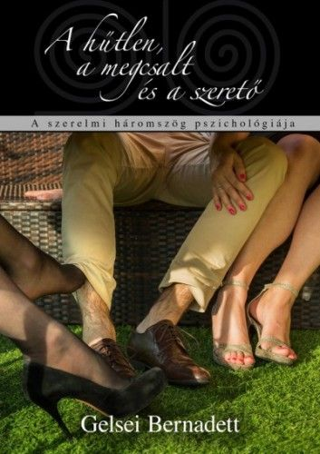 Gelsei Bernadett - A hűtlen, a megcsalt és a szerető - A szerelmi háromszög pszichológiája