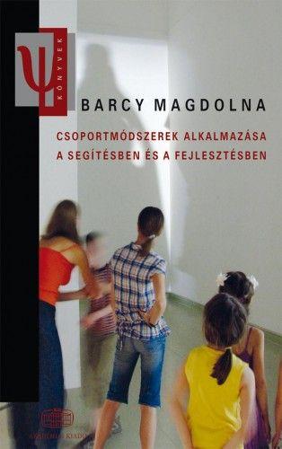 Csoportmódszerek alkalmazása a segítésben és a fejlesztésben - Barcy Magdolna pdf epub