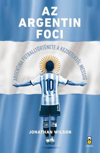 Az argentin foci - Argentína futballtörténete a kezdetektől Messiig - Jonathan Wilson |