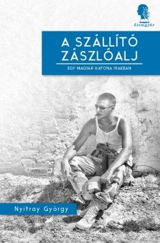 A szállító zászlóalj- Egy magyar katona Irakban - Nyitray György pdf epub