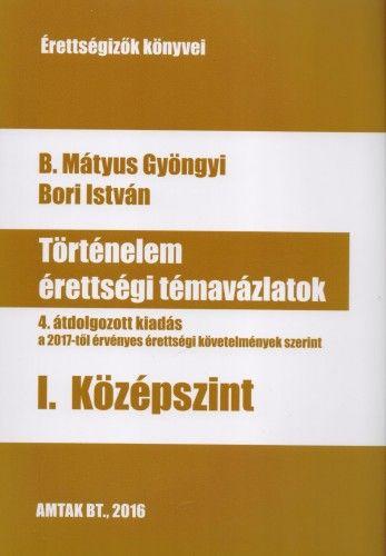 Történelem érettségi témavázlatok - I. Középszint - 4. átdolgozott kiadás a 2017-től érvényes érettségi követelmények szerint - Bori István |