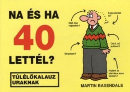 Na és ha 40 lettél? - Túlélőkalauz uraknak