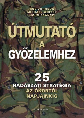 Útmutató a győzelemhez - 25 hadászati stratégia az ókortól napjainkig