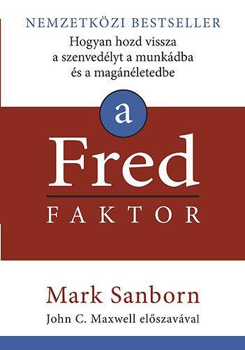 A Fred faktor - Hogyan hozd vissza a szenvedélyt a munkádba és a magánéletedbe - Mark Sanborn pdf epub