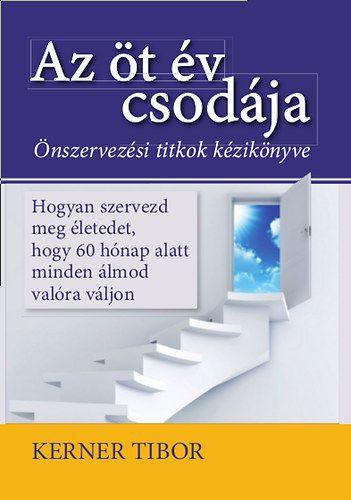 Az öt év csodája - Hogyan szervezd meg életedet, hogy 60 hónap alatt minden álmod valóra váljon - Kerner Tibor pdf epub