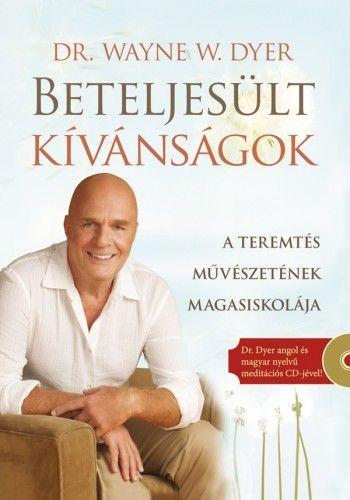 Beteljesült kívánságok - Ajándék Dr. Dyer angol és magyar nyelvű meditációs CD-jével! - A teremtés művészetének magasiskolája