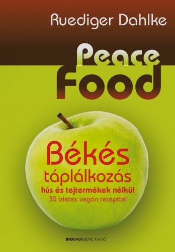 Peace Food - Békés táplálkozás hús és tejtermékek nélkül - 30 ízletes vegán recepttel