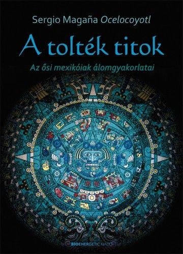 A tolték titok - Az ősi mexikóiak álomgyakorlatai - Sergio Magaña Ocelocoyotl |