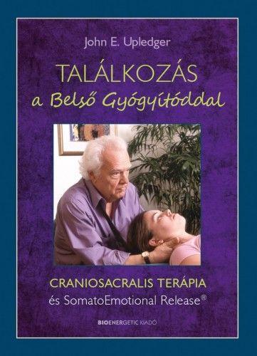 Találkozás a Belső Gyógyítóddal - CRANIOSACRALIS TERÁPIA és SomatoEmotional Release® - John E. Upledger |