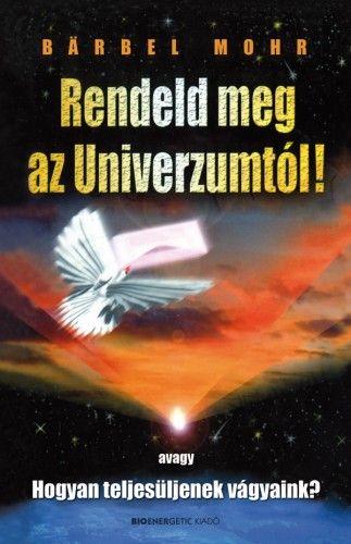Rendeld meg az Univerzumtól! - Avagy, Hogyan teljesüljenek vágyaink?