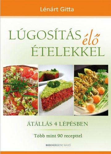Lúgosítás élő ételekkel - Átállás 4 lépésben - Több mint 90 recepttel