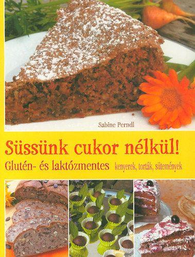 Süssünk cukor nélkül! - Glutén- és laktózmentes kenyerek, torták, sütemények