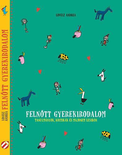 Felnőtt gyerekirodalom - Tanulmányok, kritikák és majdnem lexikon - Lovász Andrea pdf epub