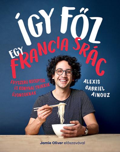 Így főz egy francia srác - Egyszerű receptek és konyhai trükkök újoncoknak