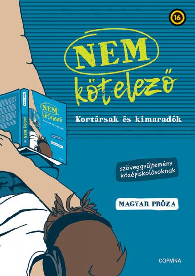 Nem kötelező - Kortársak és kimaradók - Szöveggyűjtemény középiskolásoknak - magyar próza