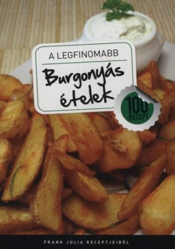 A legfinomabb - Burgonyás ételek - 100 recept - Frank Júlia |