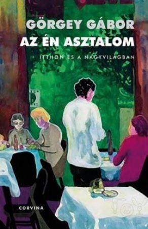 Az én asztalom - Itthon és a nagyvilágban (Figyelő, 1999–2009) - Görgey Gábor pdf epub