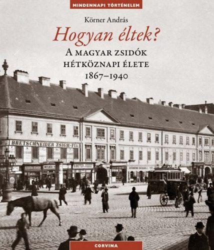 Hogyan éltek? - A magyar zsidók hétköznapi élete 1867-1940 - Körner András pdf epub