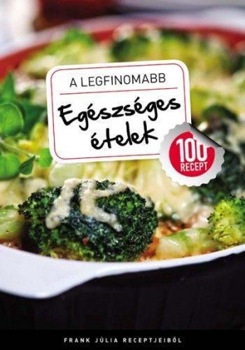 A legfinomabb - Egészséges ételek - 100 recept