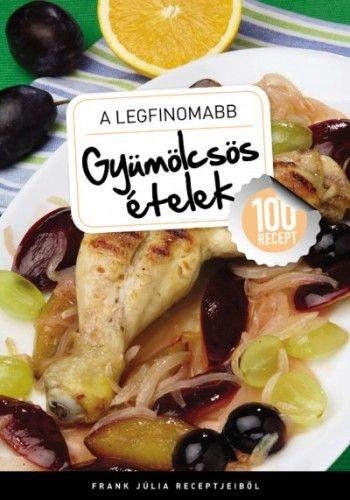 A legfinomabb - Gyümölcsös ételek - 100 recept - Frank Júlia pdf epub