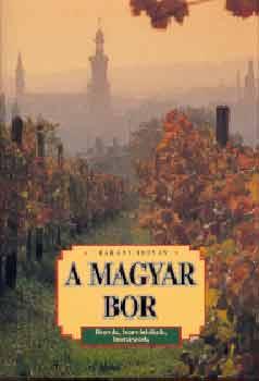 A magyar bor - Borok, borvidékek, borászok