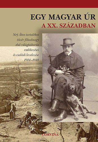 Egy magyar úr a XX. században - Ney Ákos tartalékos tüzér főhadnagy első világháborús emlékezései és családi levelezése 1914-1918