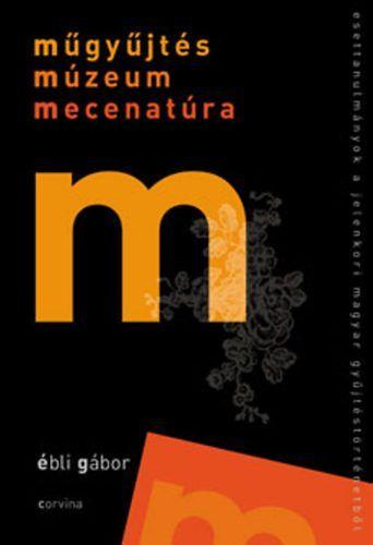 Műgyűjtés, múzeum, mecenatúra - Esettanulmányok a jelenkori magyar gyűjtéstörténetből