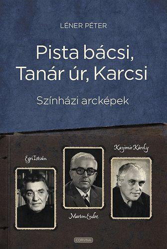 Pista bácsi, Tanár úr, Karcsi - Színházi arcképek: Egri István, Marton Endre, Kazimir Károly