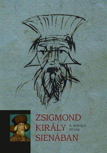 Zsigmond király Sienában - E. Kovács Péter |