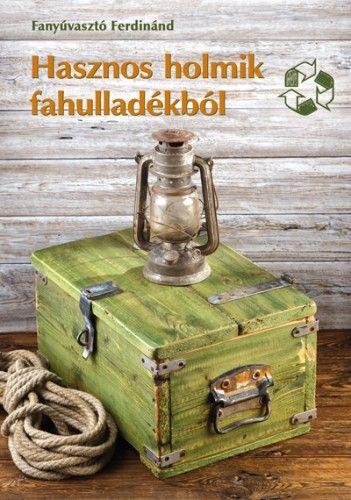 Hasznos holmik fahulladékból - Fanyúvasztó Ferdinánd pdf epub