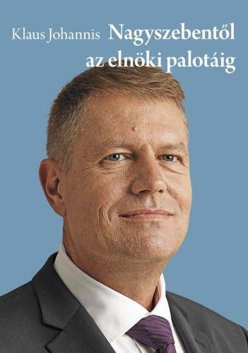 Klaus Johannis - Nagyszebentől az elnöki palotáig - Klaus Johannis |