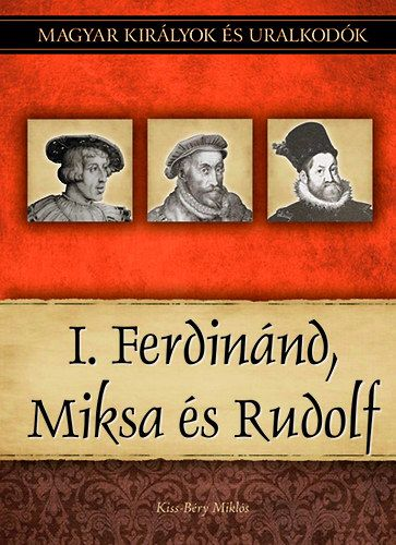 I. Ferdinánd, Miksa és Rudolf - Magyar királyok és uralkodók 15. kötet
