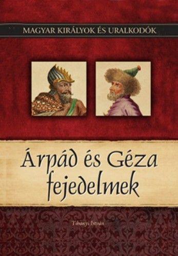 Árpád és Géza fejedelmek - Magyar királyok és uralkodók 1. kötet