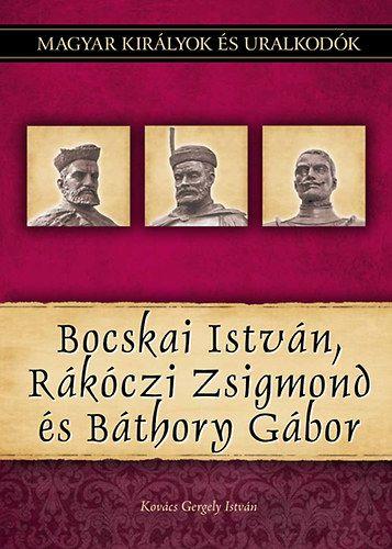 Bocskai István, Rákóczi Zsigmond és Báthory Gábor - Magyar királyok és uralkodók 19. kötet