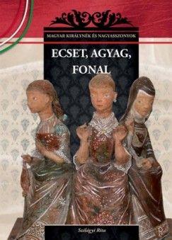 Ecset, agyag, fonal - Magyar királynék és nagyasszonyok 26.