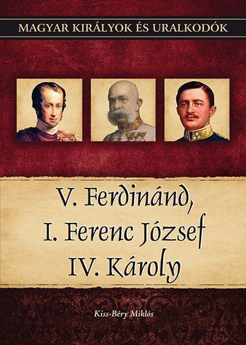 V. Ferdinánd, I. Ferenc József, IV. Károly - Magyar királyok és uralkodók 26. kötet