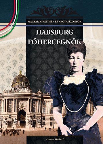 Habsburg főhercegnők - MAGYAR KIRÁLYNÉK ÉS NAGYASSZONYOK 23.