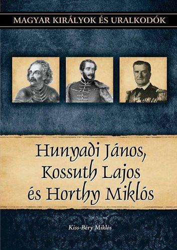 Hunyadi János, Kossuth Lajos és Horthy Miklós - Magyar királyok és uralkodók 27. kötet - Kiss-Béry Miklós |