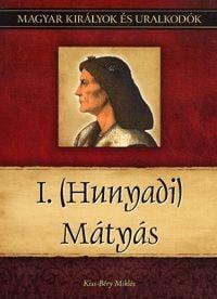 I. (Hunyadi) Mátyás - Magyar királyok és uralkodók 13. kötet