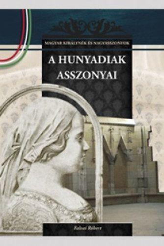 A Hunyadiak asszonyai - A Magyar királynék és nagyasszonyok 9. kötete - Falvai Róbert pdf epub