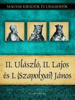 II. Ulászló, II. Lajos és I. (Szapolyai) János - Magyar királyok és uralkodók 14. kötet - Kiss-Béry Miklós pdf epub
