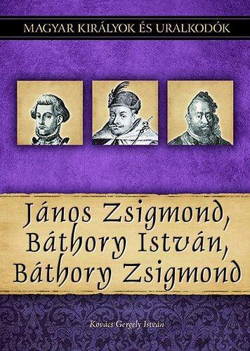 János Zsigmond, Báthory István, Báthory Zsigmond - Magyar királyok és uralkodók 18. kötet - Kovács Gergely István |