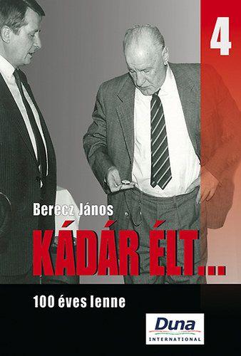 Kádár élt... 4. - 100 éves lenne - Berecz János pdf epub