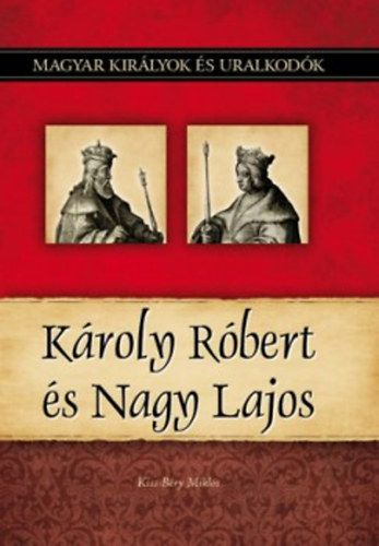 Károly Róbert és Nagy Lajos - Magyar királyok és uralkodók 10. kötet