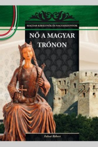 Nő a magyar trónon - A Magyar királynék és nagyasszonyok 7. kötete - Falvai Róbert pdf epub