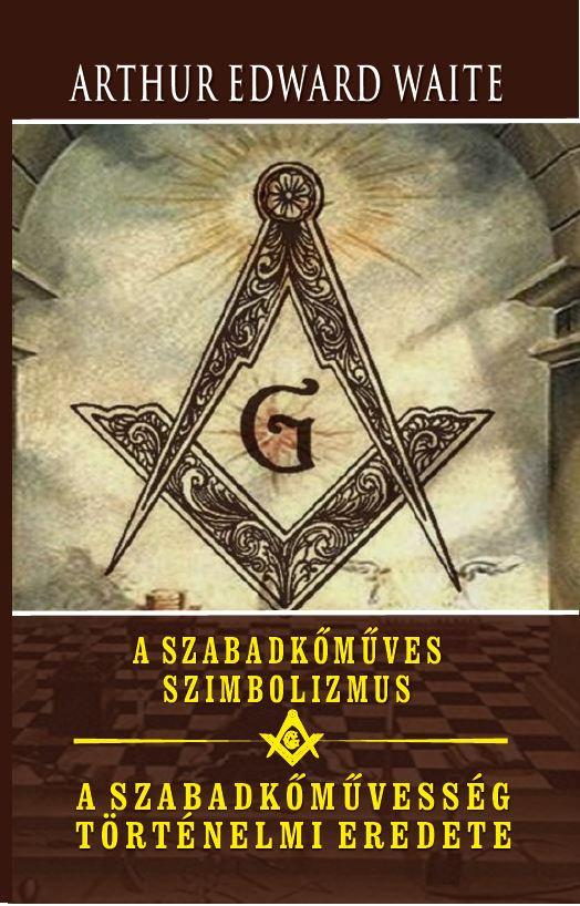 A szabadkőműves szimbolizmus - A szabadkőművesség történelmi eredete - Arthur Edward Waite pdf epub