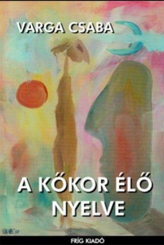 A kőkor élő nyelve - Varga Csaba |