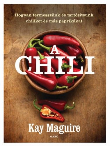 A chili - Hogyan termesszünk és tartósítsunk chiliket és más paprikákat