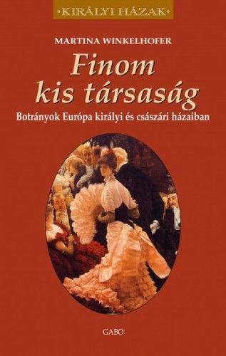 Finom kis társaság - Botrányok Európa királyi és császári házaiban - Martina Winkelhofer pdf epub